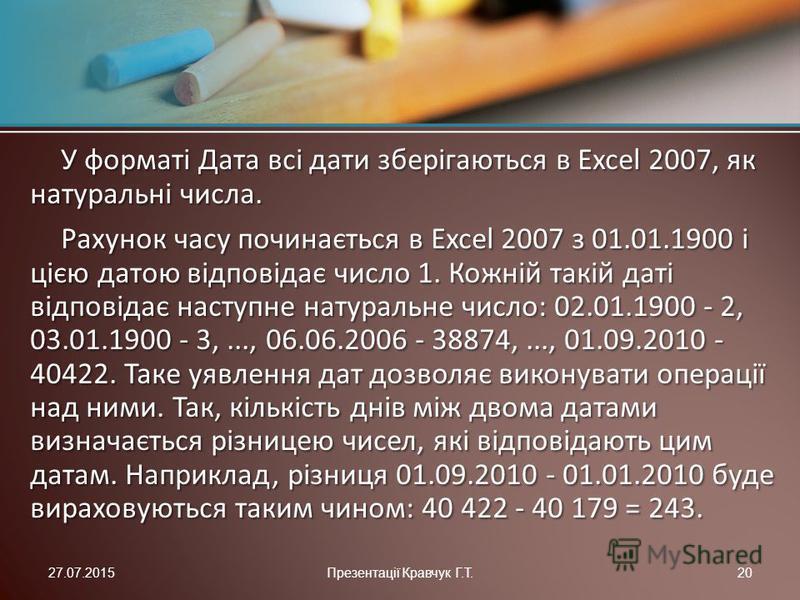 У форматі Дата всі дати зберігаються в Excel 2007, як натуральні числа. Рахунок часу починається в Excel 2007 з 01.01.1900 і цією датою відповідає число 1. Кожній такій даті відповідає наступне натуральне число: 02.01.1900 - 2, 03.01.1900 - 3,..., 06