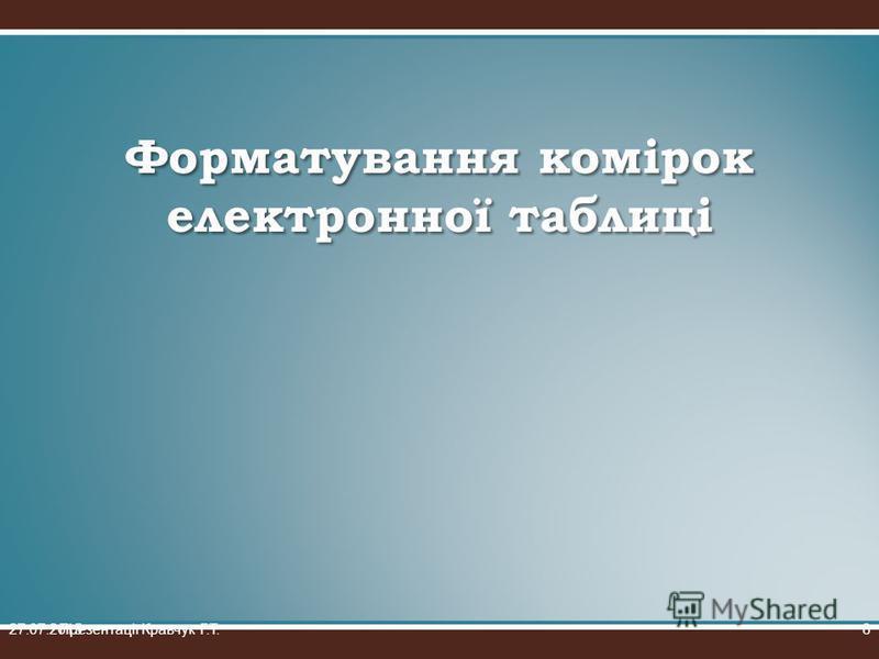 Форматування комірок електронної таблиці 27.07.2015Презентації Кравчук Г.Т.8