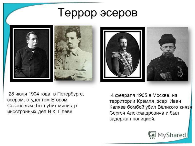 4 февраля 1905 в Москве, на территории Кремля,эсер Иван Каляев бомбой убил Великого князя Сергея Александровича и был задержан полицией. 28 июля 1904 года в Петербурге, эсером, студентом Егором Созоновым, был убит министр иностранных дел В.К. Плеве Т