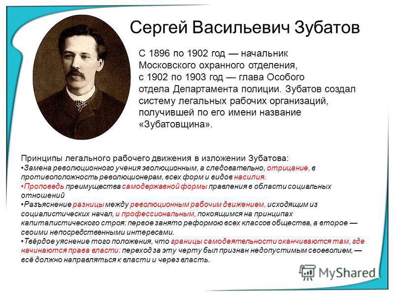 Сергей Васильевич Зубатов С 1896 по 1902 год начальник Московского охранного отделения, с 1902 по 1903 год глава Особого отдела Департамента полиции. Зубатов создал систему легальных рабочих организаций, получившей по его имени название «Зубатовщина»