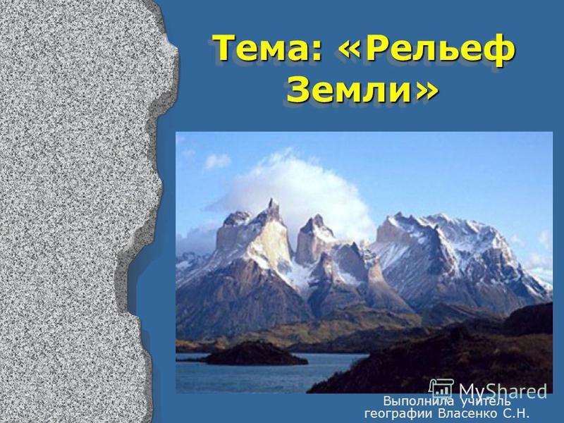 Тема: «Рельеф Земли» Выполнила учитель географии Власенко С.Н.