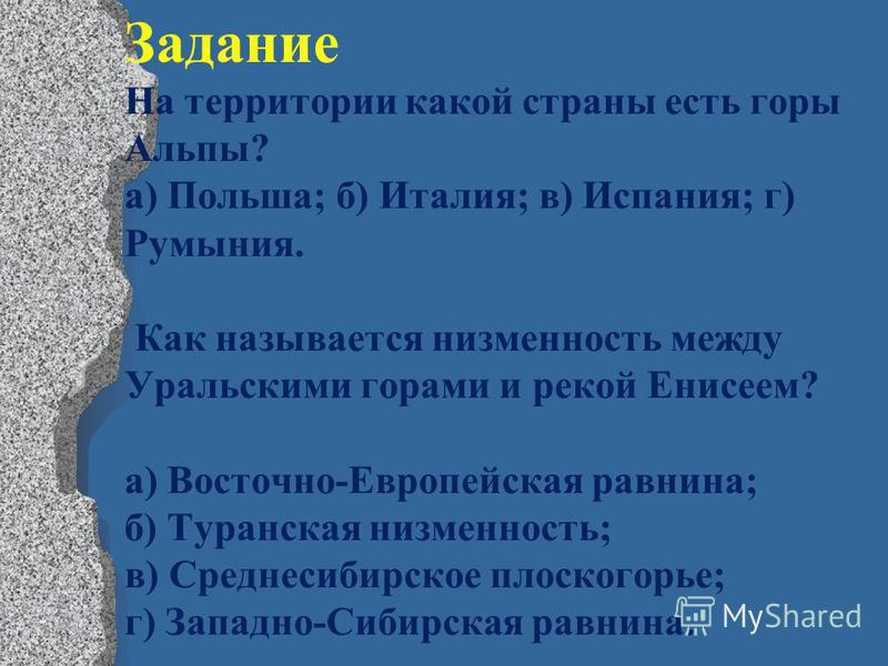 Задание На территории какой страны есть горы Альпы? а) Польша; б) Италия; в) Испания; г) Румыния. Как называется низменность между Уральскими горами и рекой Енисеем? а) Восточно-Европейская равнина; б) Туранская низменность; в) Среднесибирское плоско