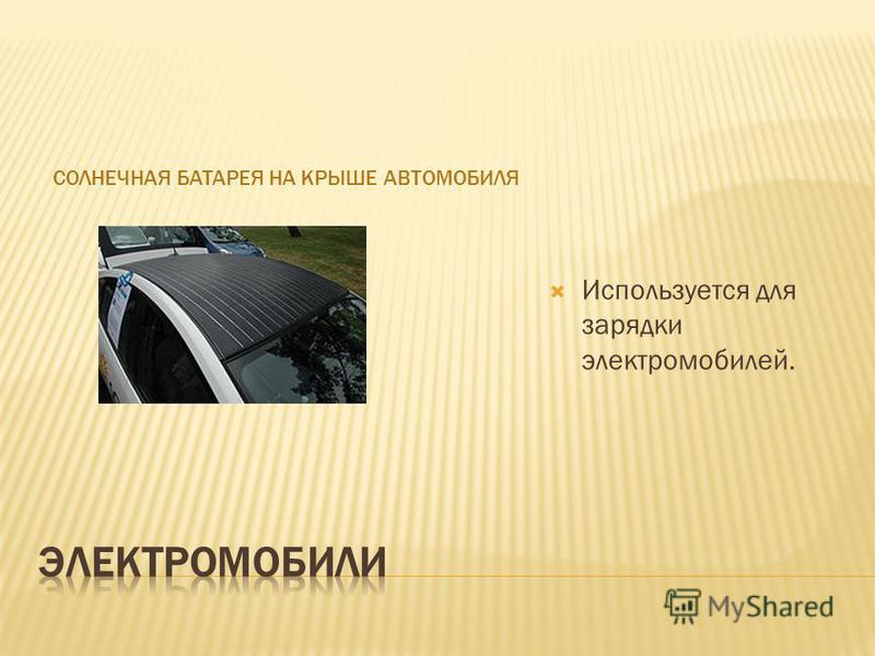 СОЛНЕЧНАЯ БАТАРЕЯ НА КРЫШЕ АВТОМОБИЛЯ Используется для зарядки электромобилей.
