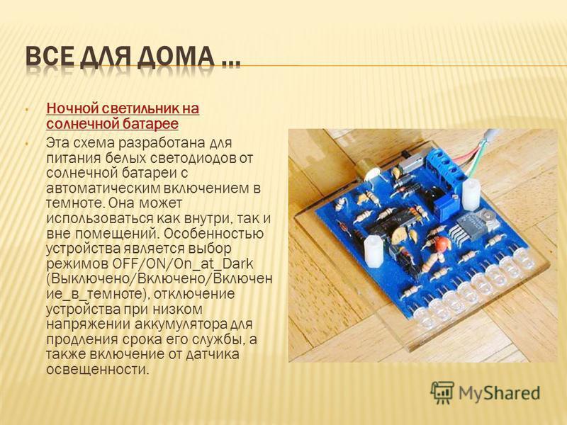 Ночной светильник на солнечной батарее Ночной светильник на солнечной батарее Эта схема разработана для питания белых светодиодов от солнечной батареи с автоматическим включением в темноте. Она может использоваться как внутри, так и вне помещений. Ос