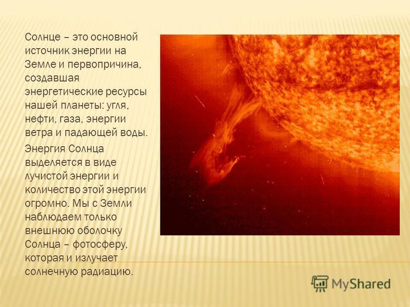 Солнце – это основной источник энергии на Земле и первопричина, создавшая энергетические ресурсы нашей планеты: угля, нефти, газа, энергии ветра и падающей воды. Энергия Солнца выделяется в виде лучистой энергии и количество этой энергии огромно. Мы