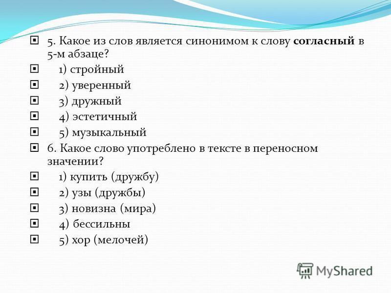 5. Какое из слов является синонимом к слову согласный в 5-м абзаце? 1) стройный 2) уверенный 3) дружный 4) эстетичный 5) музыкальный 6. Какое слово употреблено в тексте в переносном значении? 1) купить (дружбу) 2) узы (дружбы) 3) новизна (мира) 4) бе
