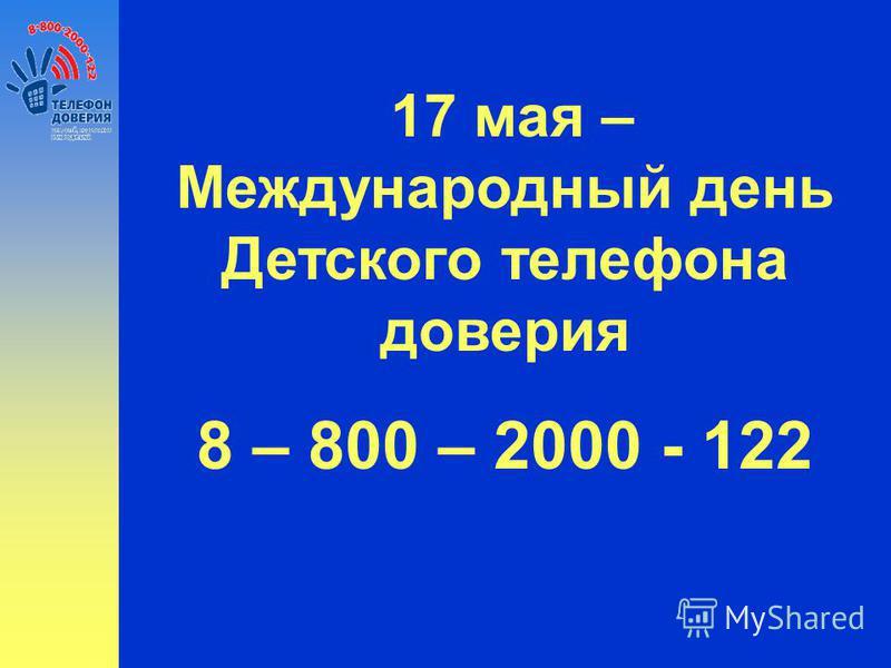 17 мая – Международный день Детского телефона доверия 8 – 800 – 2000 - 122