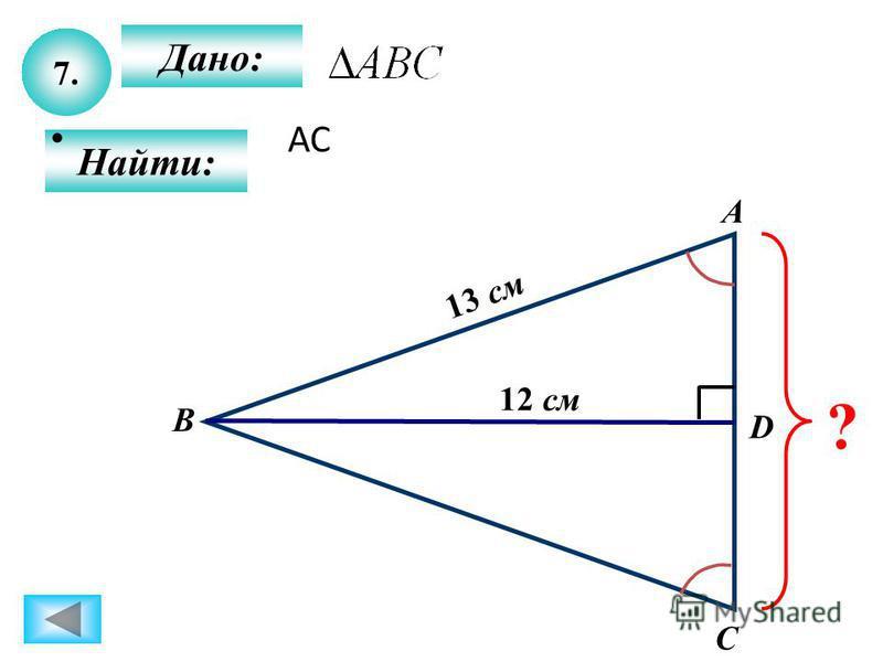 7. Дано: Найти: А B C D ? 12 см 13 см АС