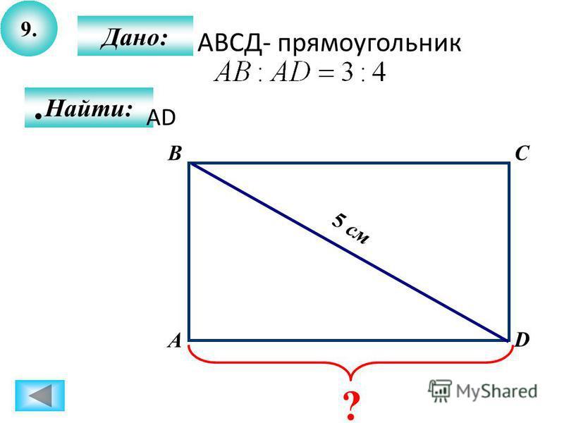 9. Дано: А BC D Найти: 5 см ? АВСД- прямоугольник АD