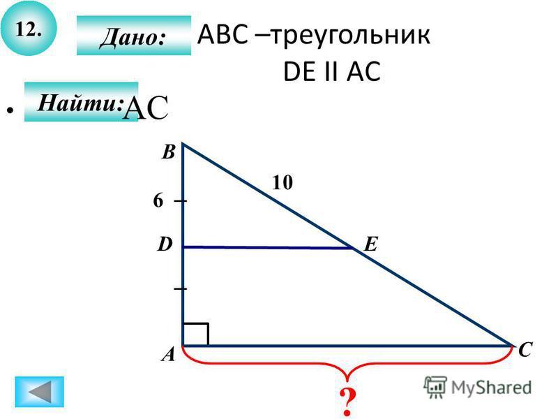 12. Найти: Дано: А B C D 10 6 Е ? АВС –треугольник DE II AC AC