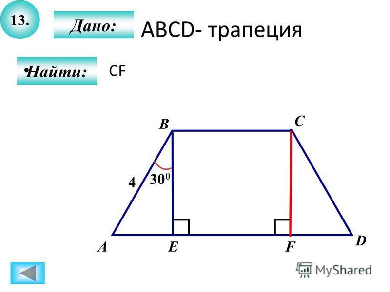 13. Дано: Найти: А B C D EF 30 0 4 АВСD- трапеция CF