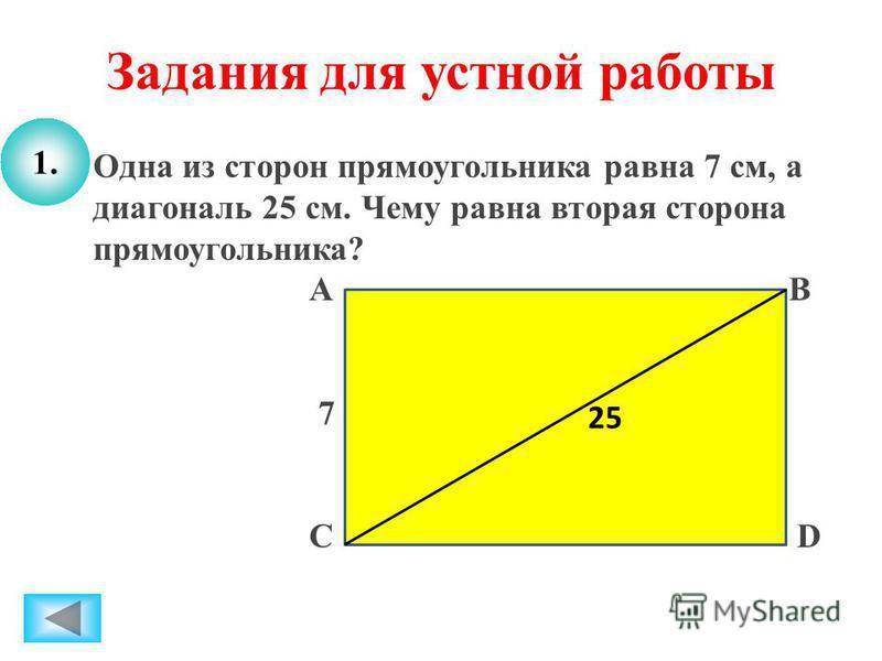 Задания для устной работы 1. Одна из сторон прямоугольника равна 7 см, а диагональ 25 см. Чему равна вторая сторона прямоугольника? А В 7 С D 25 1.