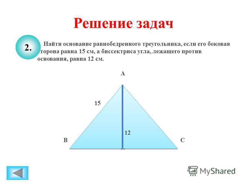 Решение задач Найти основание равнобедренного треугольника, если его боковая сторона равна 15 см, а биссектриса угла, лежащего против основания, равна 12 см. А 15 12 В С К 12 2.