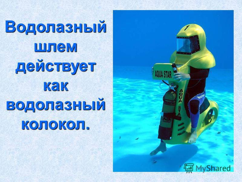 Водолазный шлем действует как водолазный колокол.
