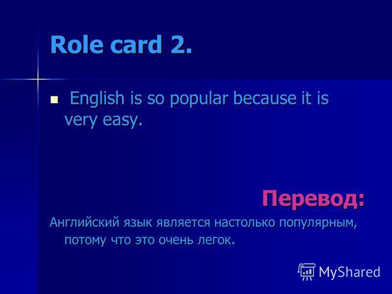 Role card 2. English is so popular because it is very easy. English is so popular because it is very easy.Перевод: Английский язык является настолько популярным, потому что это очень легок.