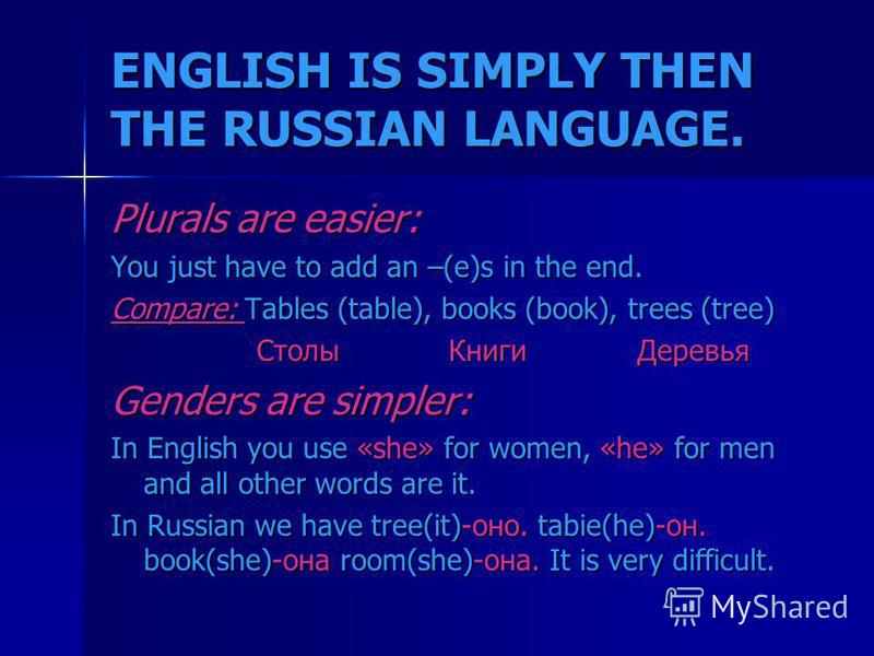 ENGLISH IS SIMPLY THEN THE RUSSIAN LANGUAGE. Plurals are easier: You just have to add an –(e)s in the end. Compare: Tables (table), books (book), trees (tree) Столы Книги Деревья Столы Книги Деревья Genders are simpler: In English you use «she» for w