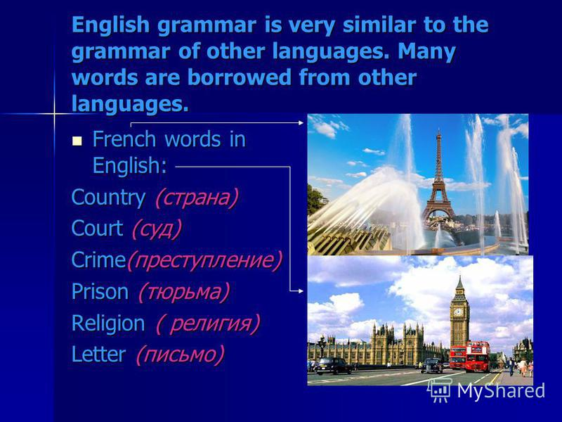 English grammar is very similar to the grammar of other languages. Many words are borrowed from other languages. French words in English: French words in English: Country (страна) Court (суд) Crime(преступление) Prison (тюрьма) Religion ( религия) Le