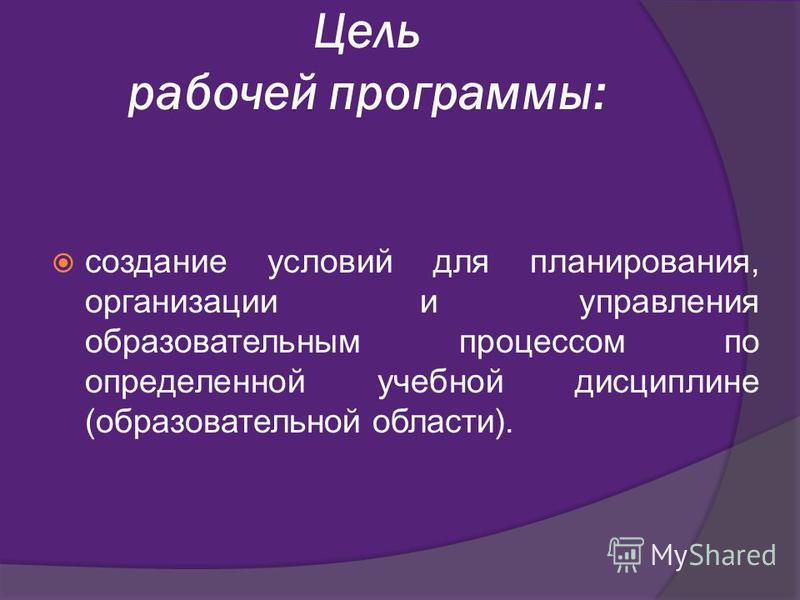 Цель рабочей программы: создание условий для планирования, организации и управления образовательным процессом по определенной учебной дисциплине (образовательной области).
