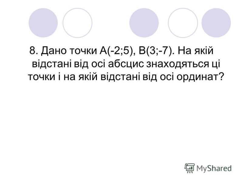 8. Дано точки А(-2;5), В(3;-7). На якій відстані від осі абсцис знаходяться ці точки і на якій відстані від осі ординат?
