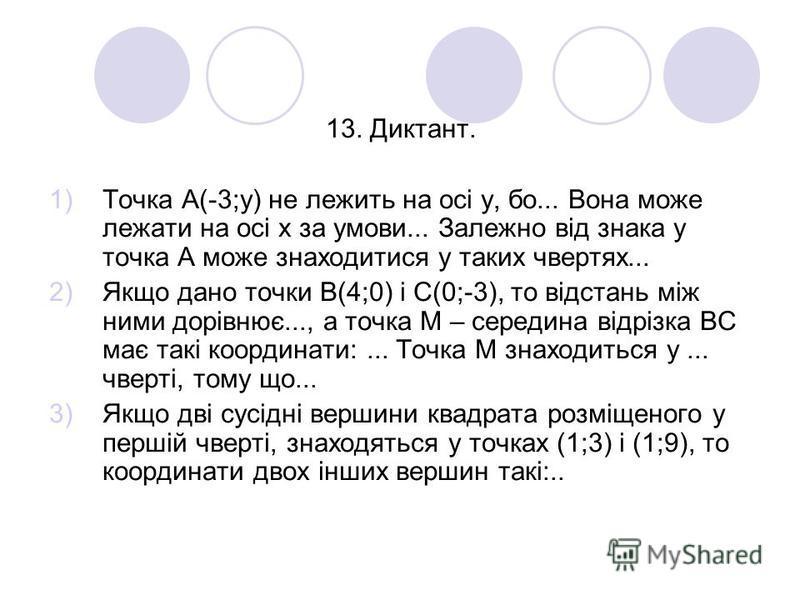 13. Диктант. 1)Точка А(-3;у) не лежить на осі у, бо... Вона може лежати на осі х за умови... Залежно від знака у точка А може знаходитися у таких чвертях... 2)Якщо дано точки В(4;0) і С(0;-3), то відстань між ними дорівнює..., а точка М – середина ві