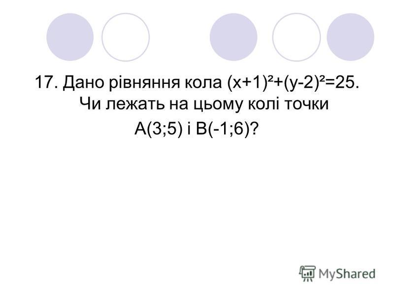 17. Дано рівняння кола (х+1)²+(у-2)²=25. Чи лежать на цьому колі точки А(3;5) і В(-1;6)?