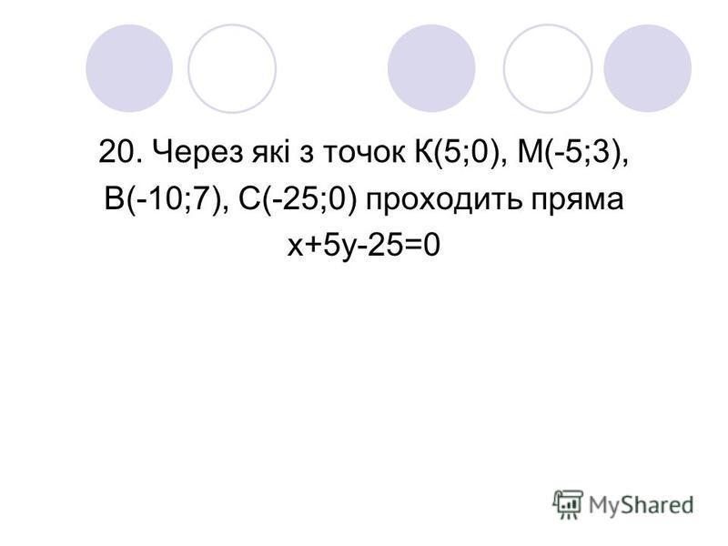 20. Через які з точок К(5;0), М(-5;3), В(-10;7), С(-25;0) проходить пряма х+5у-25=0
