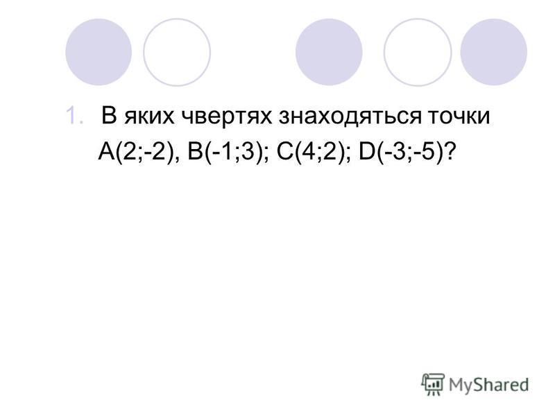 1.В яких чвертях знаходяться точки А(2;-2), В(-1;3); С(4;2); D(-3;-5)?
