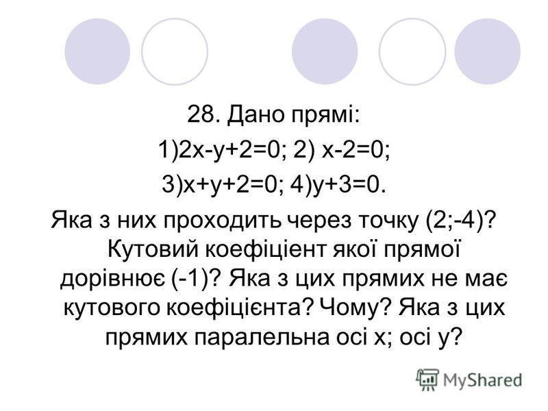 28. Дано прямі: 1)2х-у+2=0; 2) х-2=0; 3)х+у+2=0; 4)у+3=0. Яка з них проходить через точку (2;-4)? Кутовий коефіціент якої прямої дорівнює (-1)? Яка з цих прямих не має кутового коефіцієнта? Чому? Яка з цих прямих паралельна осі х; осі у?