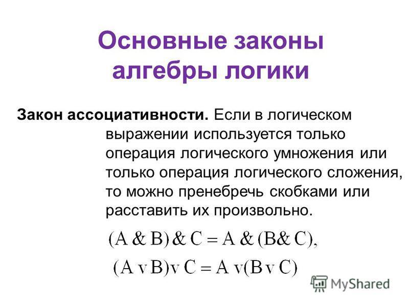 Основные законы алгебры логики Закон ассоциативности. Если в логическом выражении используется только операция логического умножения или только операция логического сложения, то можно пренебречь скобками или расставить их произвольно.