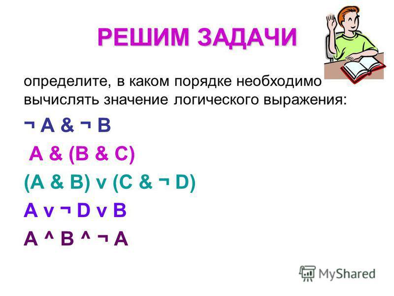 определите, в каком порядке необходимо вычислять значение логического выражения: ¬ А & ¬ B A & (B & C) (A & B) ν (C & ¬ D) A ν ¬ D ν B A ^ B ^ ¬ A РЕШИМ ЗАДАЧИ