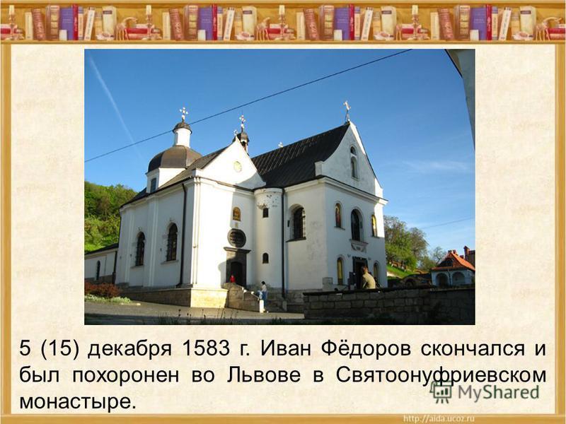 5 (15) декабря 1583 г. Иван Фёдоров скончался и был похоронен во Львове в Святоонуфриевском монастыре.