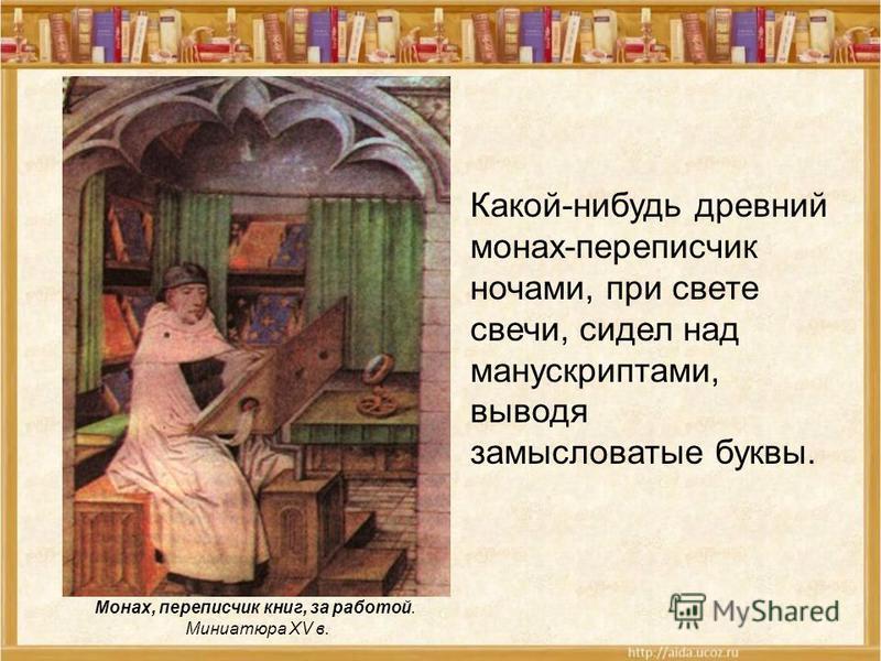 Монах, переписчик книг, за работой. Миниатюра XV в. Какой-нибудь древний монах-переписчик ночами, при свете свечи, сидел над манускриптами, выводя замысловатые буквы.