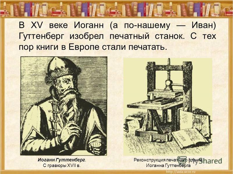 Иоганн Гуттенберг. С гравюры XVII в. Реконструкция печатного станка Иоганна Гуттенберга В XV веке Иоганн (а по-нашему Иван) Гуттенберг изобрел печатный станок. С тех пор книги в Европе стали печатать.