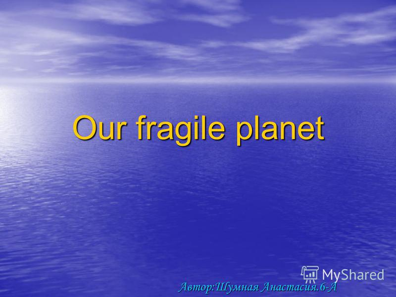 Our fragile planet Автор:Шумная Анастасия.6-А