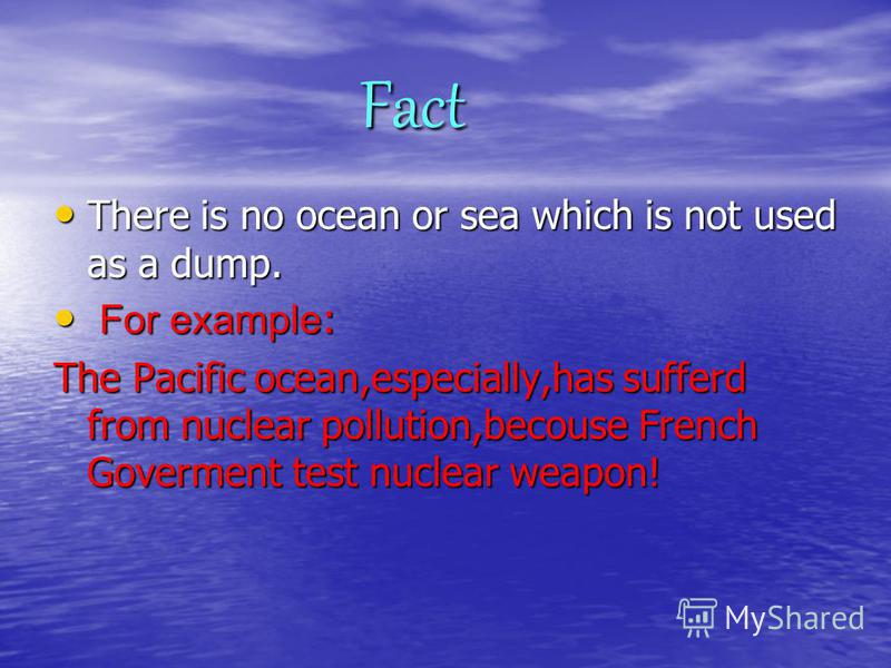 Fact Fact There is no ocean or sea which is not used as a dump. F For example: The Pacific ocean,especially,has sufferd from nuclear pollution,becouse French Goverment test nuclear weapon!