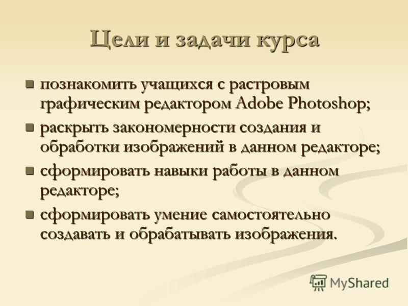 Цели и задачи курса познакомить учащихся с растровым графическим редактором Adobe Photoshop; познакомить учащихся с растровым графическим редактором Adobe Photoshop; раскрыть закономерности создания и обработки изображений в данном редакторе; раскрыт