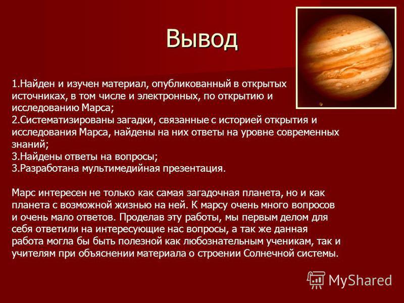 Вывод 1. Найден и изучен материал, опубликованный в открытых источниках, в том числе и электронных, по открытию и исследованию Марса; 2. Систематизированы загадки, связанные с историей открытия и исследования Марса, найдены на них ответы на уровне со