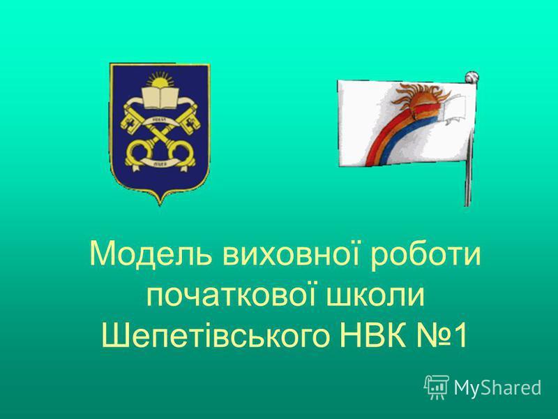 Модель виховної роботи початкової школи Шепетівського НВК 1