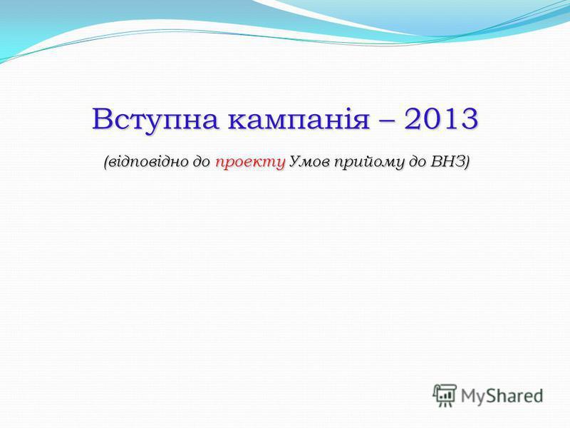 Вступна кампанія – 2013 (відповідно до проекту Умов прийому до ВНЗ)