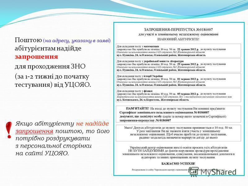 ( на адресу, указану в заяві ) запрошення Поштою ( на адресу, указану в заяві ) абітурієнтам надійде запрошення для проходження ЗНО (за 1-2 тижні до початку тестування) від УЦОЯО. 1 1 1 1 1 1 1 не надійде Якщо абітурієнту не надійде запрошення запрош