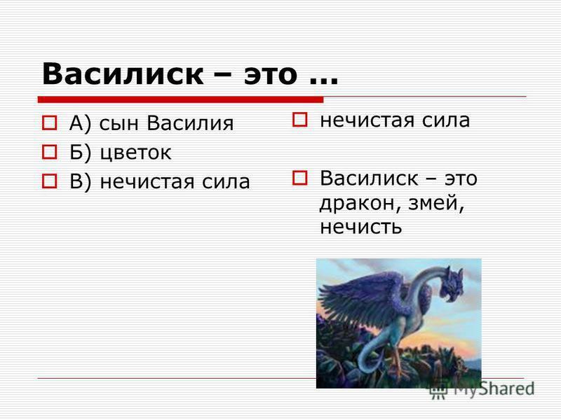 Василиск – это... А) сын Василия Б) цветок В) нечистая сила нечистая сила Василиск – это дракон, змей, нечисть