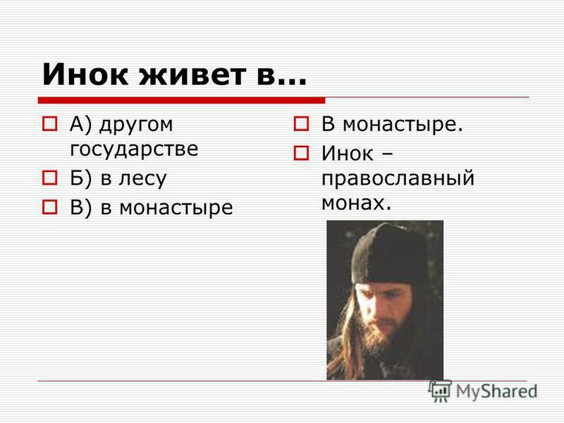 Инок живет в... А) другом государстве Б) в лесу В) в монастыре В монастыре. Инок – православный монах.
