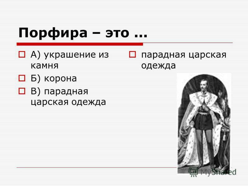 Порфира – это... А) украшение из камня Б) корона В) парадная царская одежда парадная царская одежда