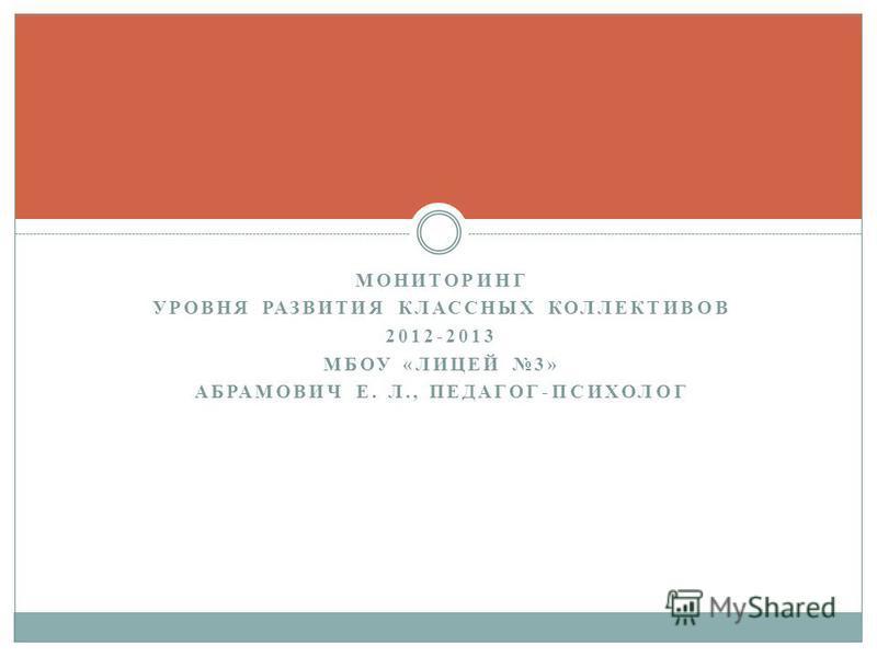 МОНИТОРИНГ УРОВНЯ РАЗВИТИЯ КЛАССНЫХ КОЛЛЕКТИВОВ 2012-2013 МБОУ «ЛИЦЕЙ 3» АБРАМОВИЧ Е. Л., ПЕДАГОГ-ПСИХОЛОГ