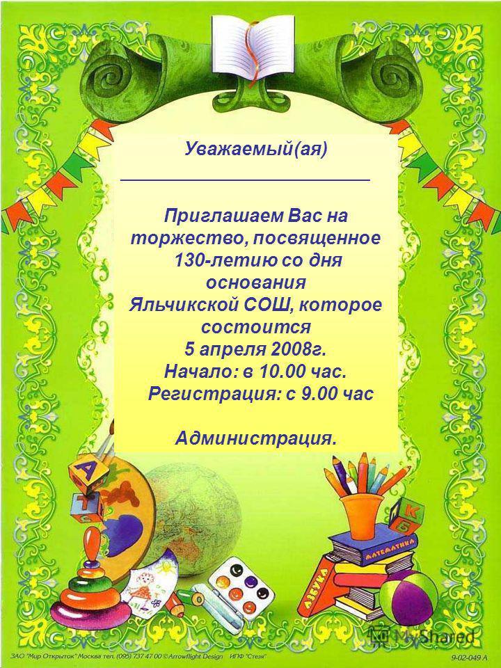 Уважаемый(ая) ________________________ Приглашаем Вас на торжество, посвященное 130-летию со дня основания Яльчикской СОШ, которое состоится 5 апреля 2008 г. Начало: в 10.00 час. Регистрация: с 9.00 час Администрация.