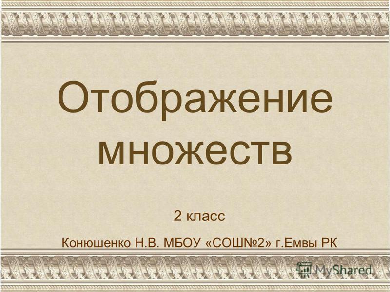 Отображение множеств 2 класс Конюшенко Н.В. МБОУ «СОШ2» г.Емвы РК