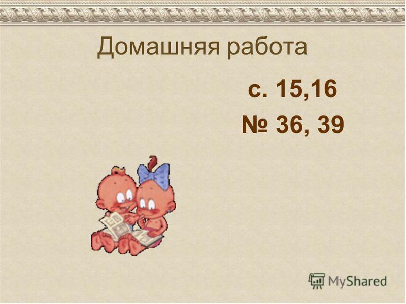 Домашняя работа с. 15,16 36, 39