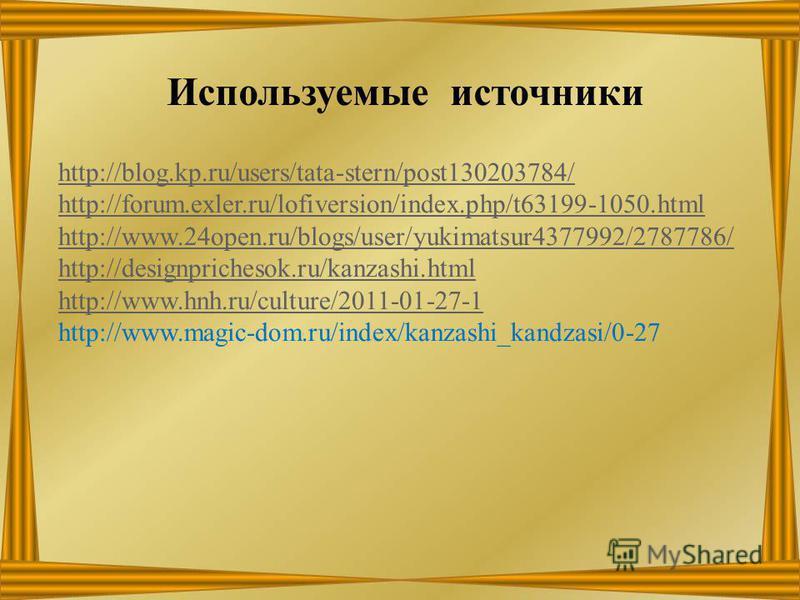 Используемые источники http://blog.kp.ru/users/tata-stern/post130203784/ http://forum.exler.ru/lofiversion/index.php/t63199-1050. html http://www.24open.ru/blogs/user/yukimatsur4377992/2787786/ http://designprichesok.ru/kanzashi.html http://www.hnh.r