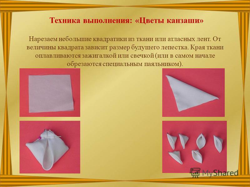 Техника выполнения: «Цветы канзаши» Нарезаем небольшие квадратики из ткани или атласных лент. От величины квадрата зависит размер будущего лепестка. Края ткани облавливаются зажигалкой или свечкой (или в самом начале обрезаются специальным паяльником