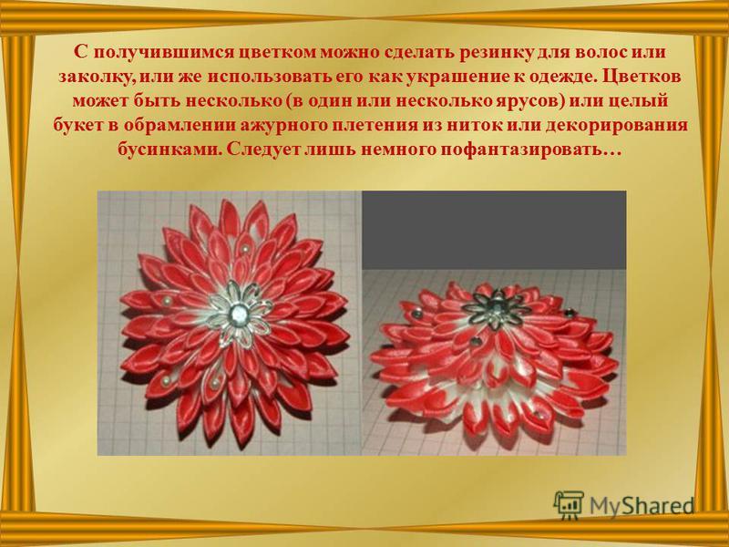 С получившимся цветком можно сделать резинку для волос или заколку, или же использовать его как украшение к одежде. Цветков может быть несколько (в один или несколько ярусов) или целый букет в обрамлении ажурного плетения из ниток или декорирования б